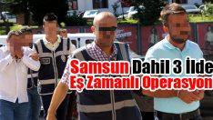 Samsun Dahil 3 İlde Eş Zamanlı Operasyon!