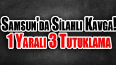 Samsun'da Silahlı Kavga! 1 Yaralı 3 Tutuklama