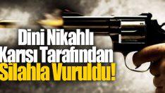 Dini Nikahlı Karısı Tarafından Silahla Vuruldu!