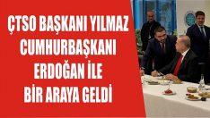 ÇTSO Başkanı Yılmaz Cumhurbaşkanı Erdoğan İle Bir Araya Geldi
