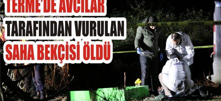 Terme'de Avcılar Tarafından Vurulan Saha Bekçisi Öldü