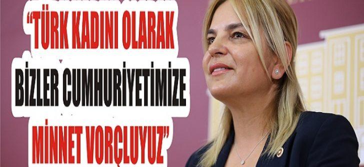 """""""Türk Kadını Olarak Bizler Cumhuriyetimize Minnet Borçluyuz"""""""