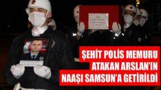 Şehit Polis Memuru Atakan Arslan'ın Naaşı Samsun'a Getirildi