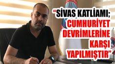 """""""Sivas Katliamı; Cumhuriyet Devrimlerine Karşı Yapılmıştır"""""""