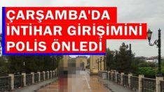 ÇARŞAMBA'DA İNTİHAR GİRİŞİMİNİ POLİS ÖNLEDİ