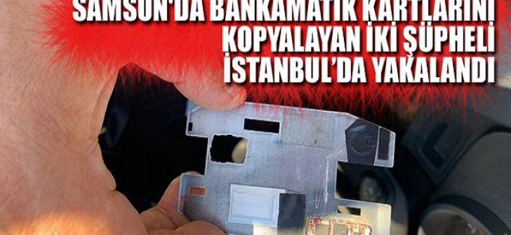 Samsun'da Bankamatik Kartlarını Kopyalayan İki Şüpheli İstanbul'da Yakalandı