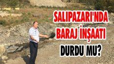 Salıpazarı'nda Baraj İnşaatı Durdu Mu?