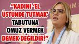 """""""Kadını 'El Üstünde Tutmak' Tabutuna Omuz Vermek Demek Değildir!"""""""