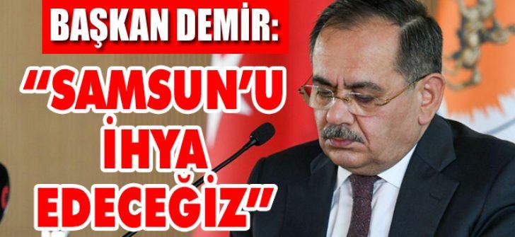 """Başkan Demir: """"Samsun'u İhya Edeceğiz"""""""