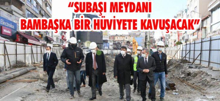 """""""Subaşı Meydanı Bambaşka Bir Hüviyete Kavuşacak"""""""