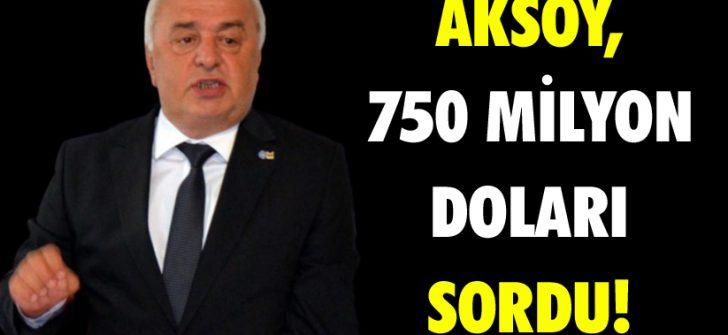 Aksoy, 750 Milyon Doları Sordu!