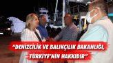 """""""Denizcilik ve Balıkçılık Bakanlığı, Türkiye'nin Hakkıdır"""""""""""